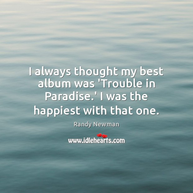 I always thought my best album was 'Trouble in Paradise.' I Randy Newman Picture Quote