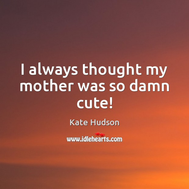 I always thought my mother was so damn cute! Kate Hudson Picture Quote