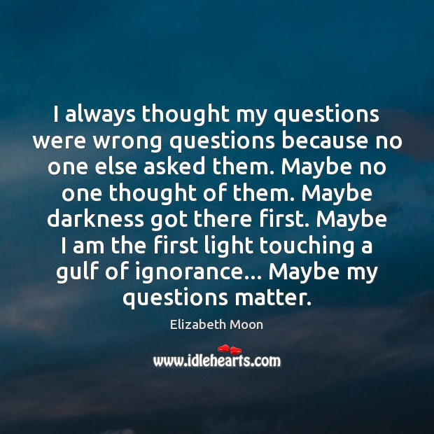 I always thought my questions were wrong questions because no one else Elizabeth Moon Picture Quote