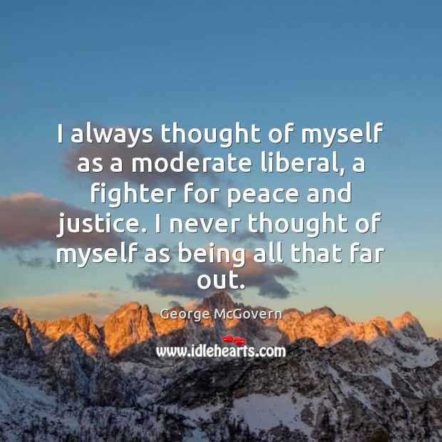 I always thought of myself as a moderate liberal, a fighter for George McGovern Picture Quote