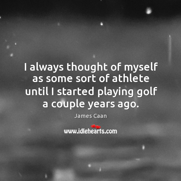 I always thought of myself as some sort of athlete until I started playing golf a couple years ago. James Caan Picture Quote
