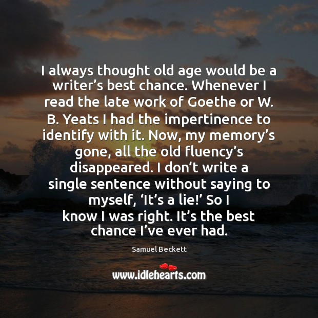 I always thought old age would be a writer's best chance. Image