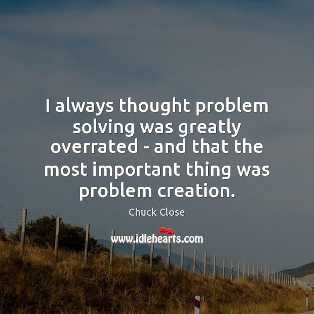 Image, I always thought problem solving was greatly overrated – and that the