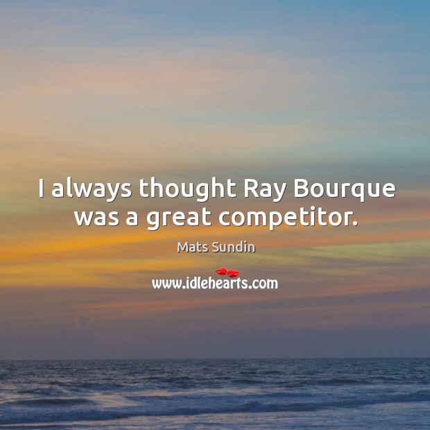 I always thought ray bourque was a great competitor. Mats Sundin Picture Quote