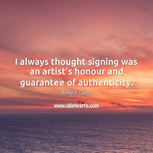 Image, I always thought signing was an artist's honour and guarantee of authenticity.