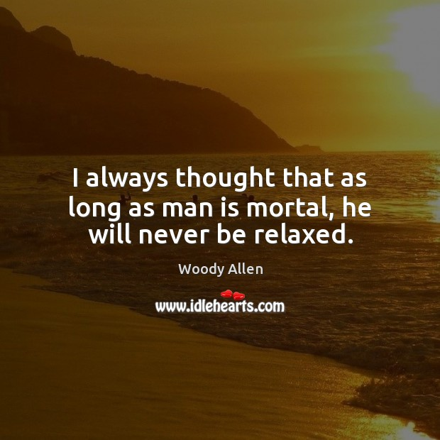 I always thought that as long as man is mortal, he will never be relaxed. Image