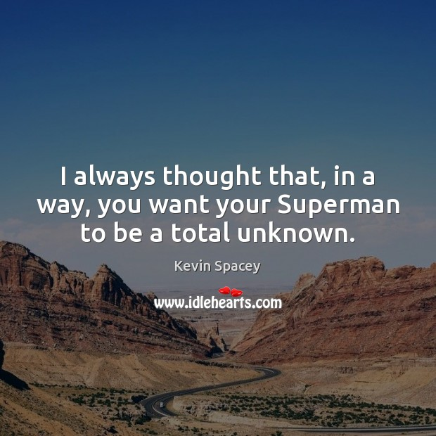 I always thought that, in a way, you want your Superman to be a total unknown. Image