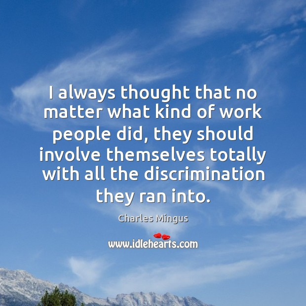 Charles Mingus Picture Quote image saying: I always thought that no matter what kind of work people did,