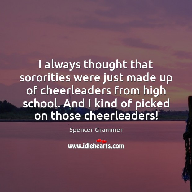 I always thought that sororities were just made up of cheerleaders from Image