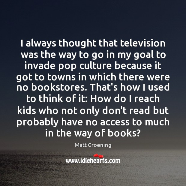 I always thought that television was the way to go in my Matt Groening Picture Quote