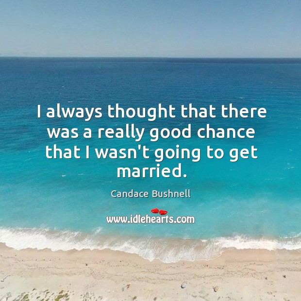 I always thought that there was a really good chance that I wasn't going to get married. Image