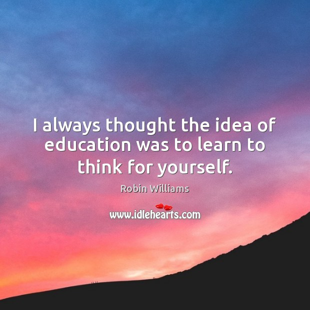 I always thought the idea of education was to learn to think for yourself. Robin Williams Picture Quote