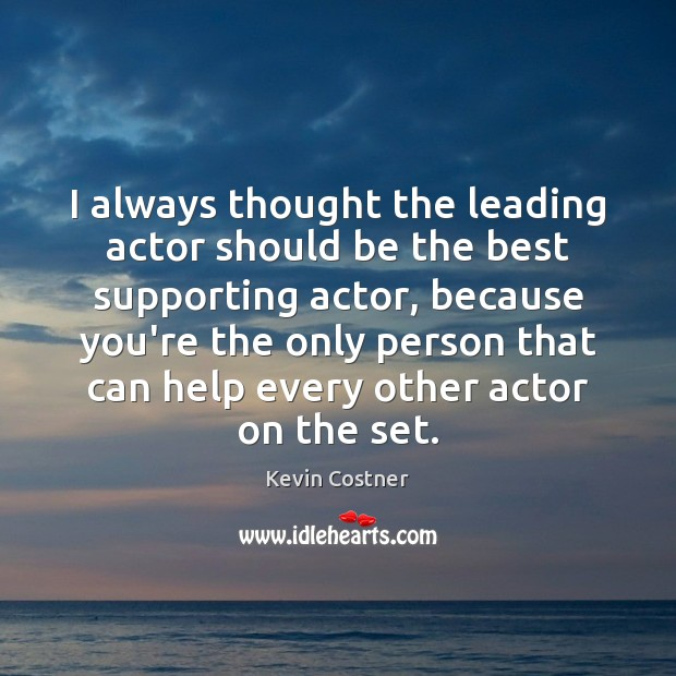 I always thought the leading actor should be the best supporting actor, Kevin Costner Picture Quote