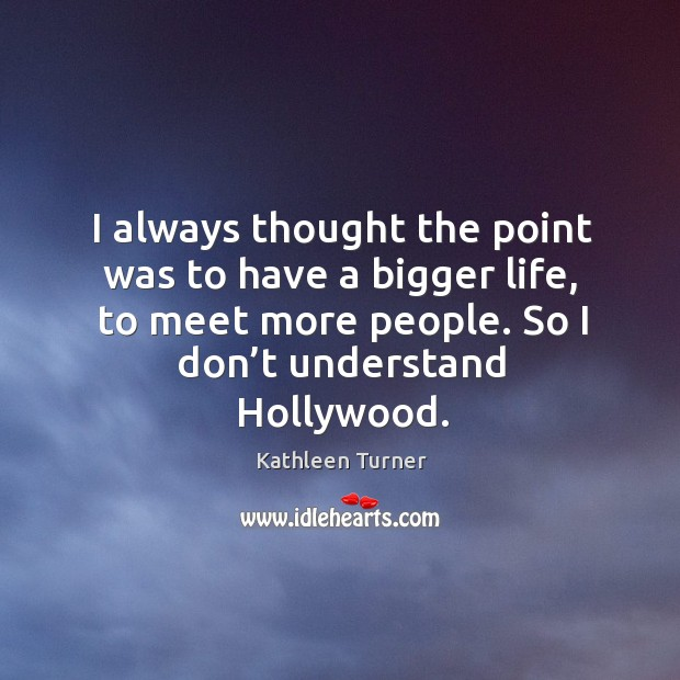 I always thought the point was to have a bigger life, to meet more people. So I don't understand hollywood. Image