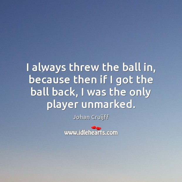 I always threw the ball in, because then if I got the Johan Cruijff Picture Quote
