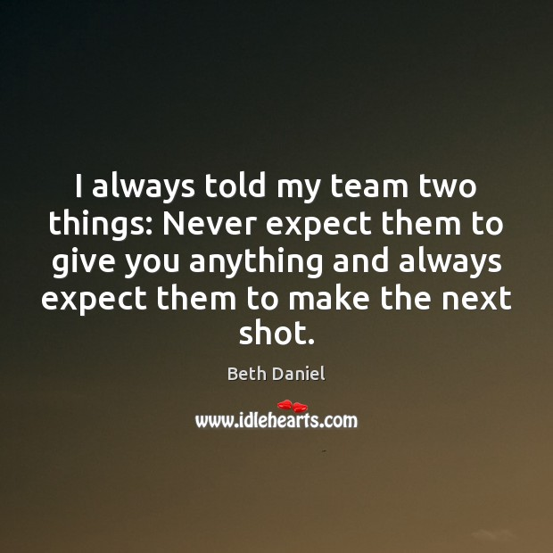 Image, I always told my team two things: Never expect them to give