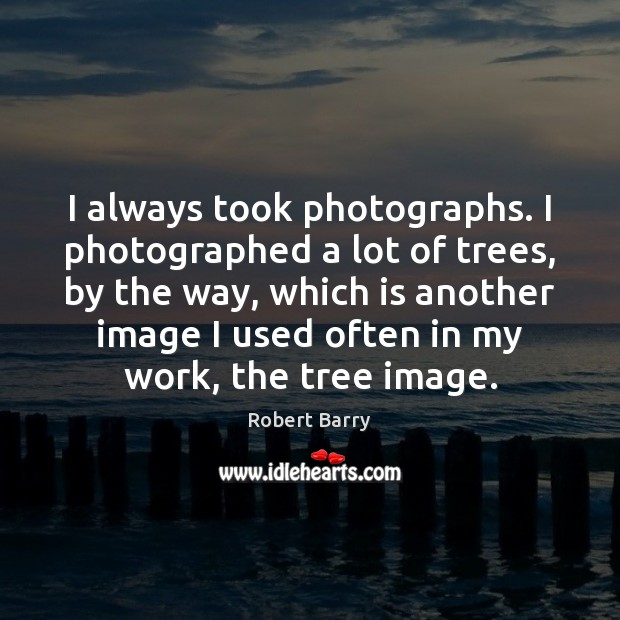I always took photographs. I photographed a lot of trees, by the Robert Barry Picture Quote