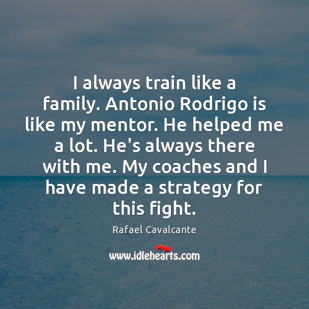 Image, I always train like a family. Antonio Rodrigo is like my mentor.