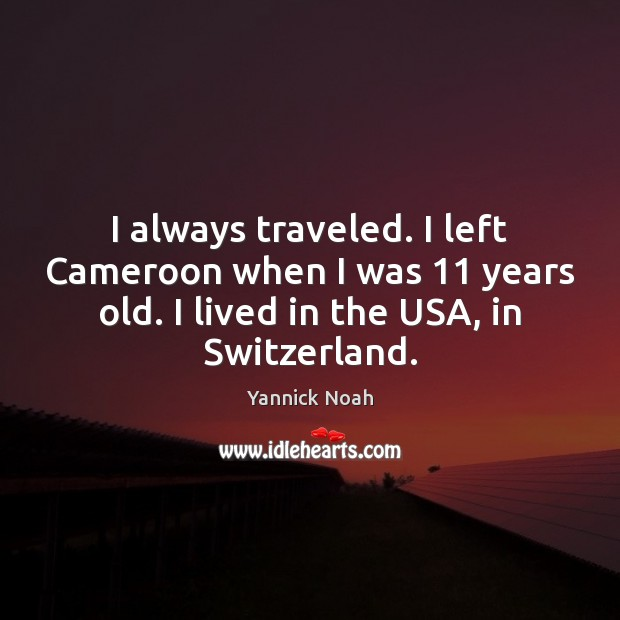 I always traveled. I left Cameroon when I was 11 years old. I Yannick Noah Picture Quote