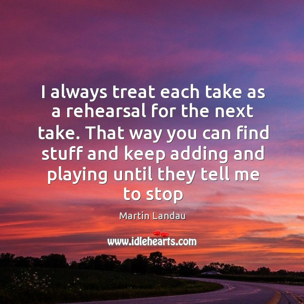 Martin Landau Picture Quote image saying: I always treat each take as a rehearsal for the next take.