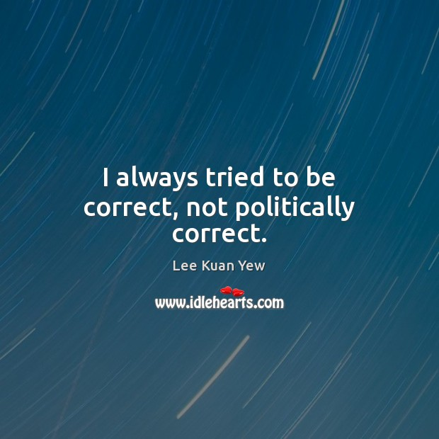 I always tried to be correct, not politically correct. Image