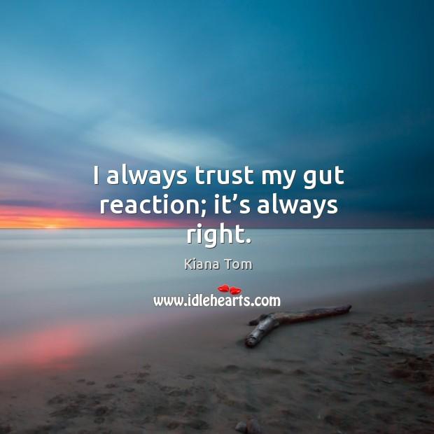 I always trust my gut reaction; it's always right. Image