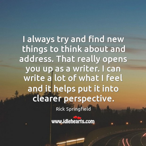 I always try and find new things to think about and address. Rick Springfield Picture Quote