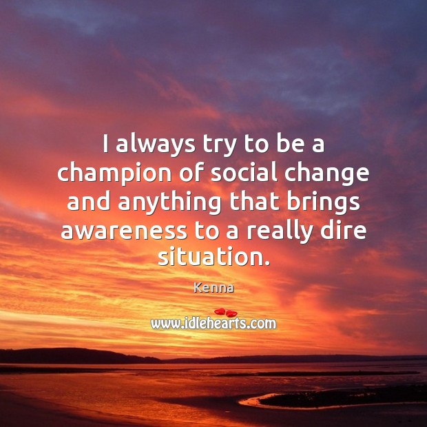 I always try to be a champion of social change and anything Image