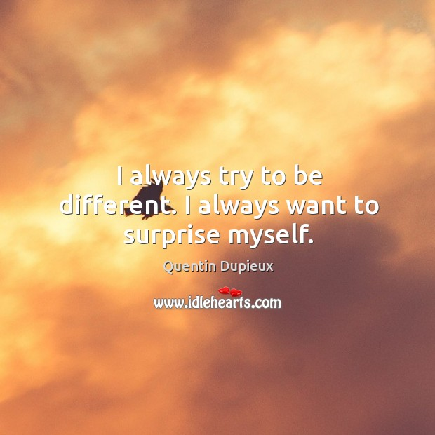 I always try to be different. I always want to surprise myself. Quentin Dupieux Picture Quote