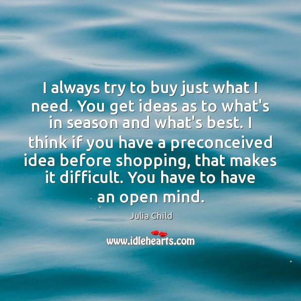 I always try to buy just what I need. You get ideas Julia Child Picture Quote