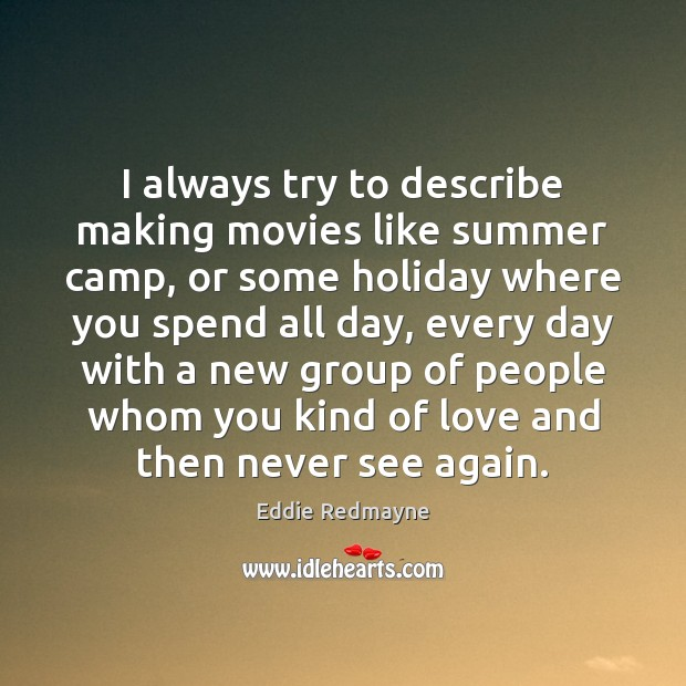I always try to describe making movies like summer camp, or some Image