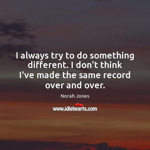 I always try to do something different. I don't think I've made Norah Jones Picture Quote