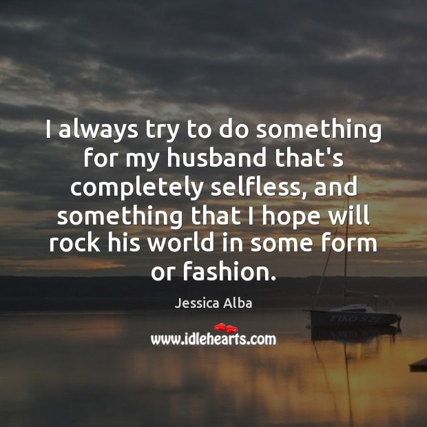 I always try to do something for my husband that's completely selfless, Jessica Alba Picture Quote