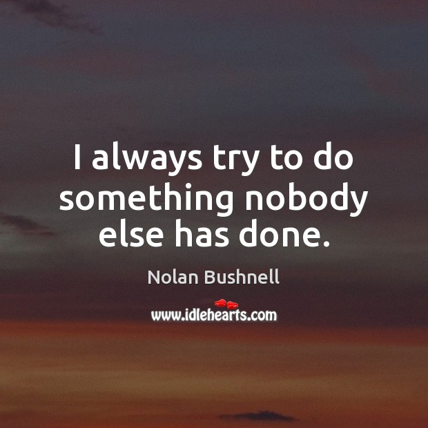 I always try to do something nobody else has done. Nolan Bushnell Picture Quote