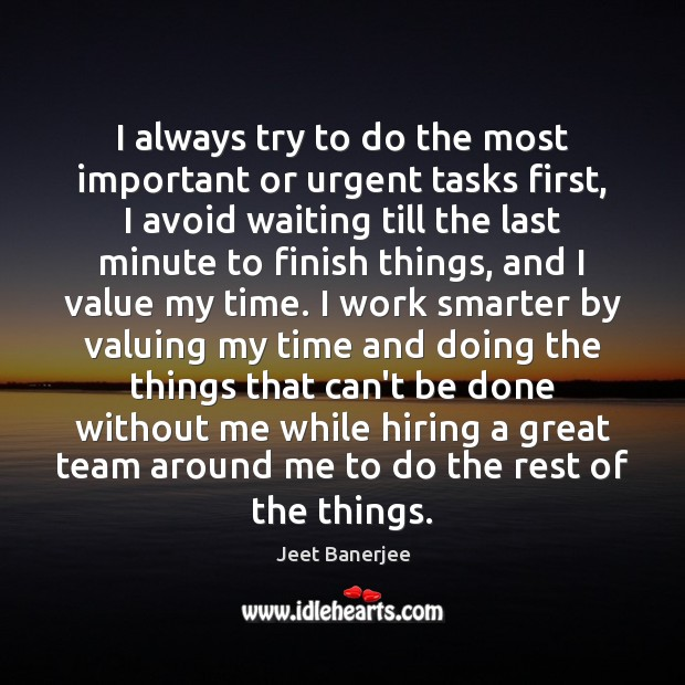 I always try to do the most important or urgent tasks first, Jeet Banerjee Picture Quote