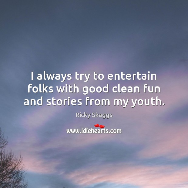 I always try to entertain folks with good clean fun and stories from my youth. Ricky Skaggs Picture Quote