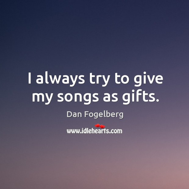 I always try to give my songs as gifts. Image