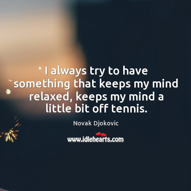 Image, I always try to have something that keeps my mind relaxed, keeps my mind a little bit off tennis.