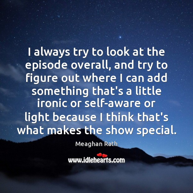 I always try to look at the episode overall, and try to Meaghan Rath Picture Quote