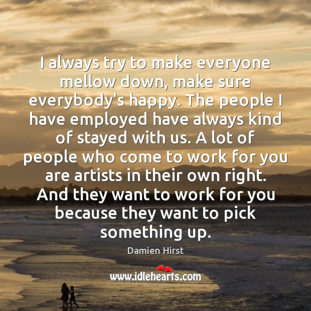 I always try to make everyone mellow down, make sure everybody's happy. Image