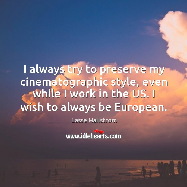 I always try to preserve my cinematographic style, even while I work in the us. I wish to always be european. Lasse Hallstrom Picture Quote