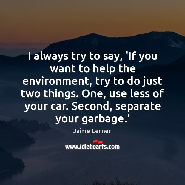 Image, I always try to say, 'If you want to help the environment,