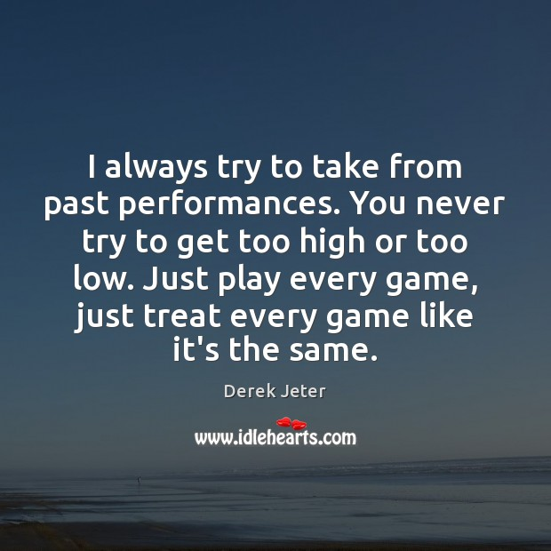 I always try to take from past performances. You never try to Derek Jeter Picture Quote