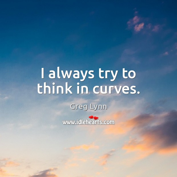 Image, I always try to think in curves.