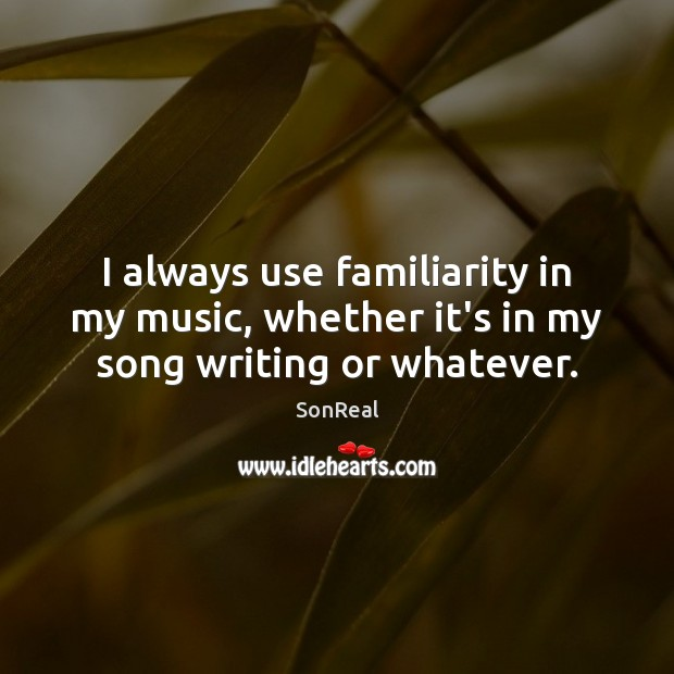 I always use familiarity in my music, whether it's in my song writing or whatever. Image