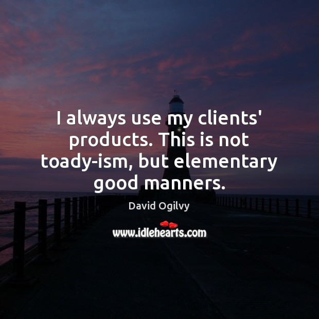 Image, I always use my clients' products. This is not toady-ism, but elementary good manners.
