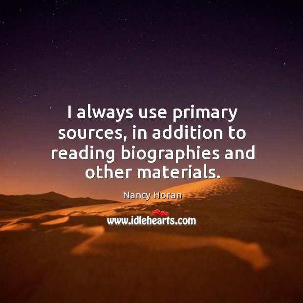 I always use primary sources, in addition to reading biographies and other materials. Nancy Horan Picture Quote