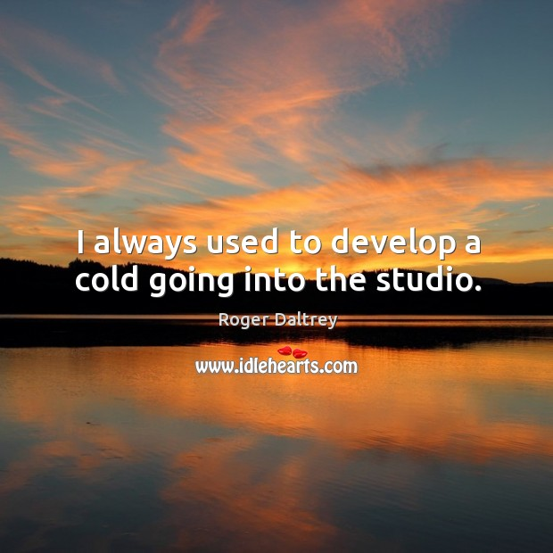 I always used to develop a cold going into the studio. Image