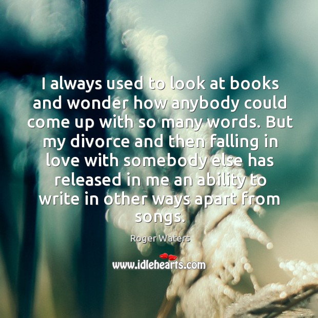 I always used to look at books and wonder how anybody could come up with so many words. Image
