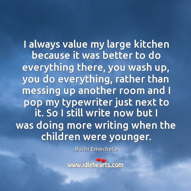 Image, I always value my large kitchen because it was better to do everything there, you wash up